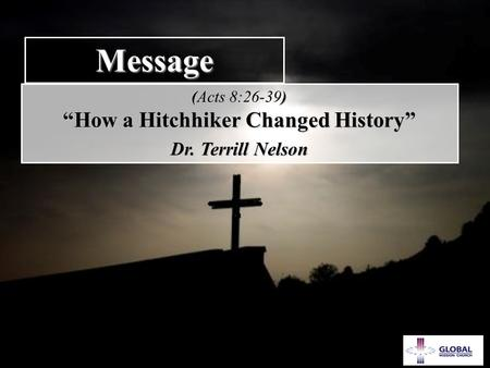 "GEM 1 Message () (Acts 8:26-39) ""How a Hitchhiker Changed History"" ""How a Hitchhiker Changed History"" Dr. Terrill Nelson Dr. Terrill Nelson."