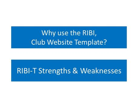 Why use the RIBI, Club Website Template? RIBI-T Strengths & Weaknesses.