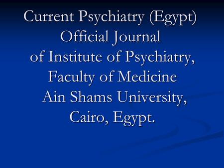 Current Psychiatry (Egypt) Official Journal of Institute of Psychiatry, Faculty of Medicine Ain Shams University, Cairo, Egypt.