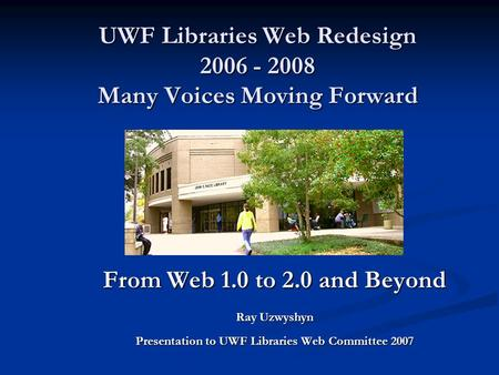 UWF Libraries Web Redesign 2006 - 2008 Many Voices Moving Forward From Web 1.0 to 2.0 and Beyond Ray Uzwyshyn Presentation to UWF Libraries Web Committee.