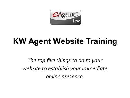 KW Agent Website Training The top five things to do to your website to establish your immediate online presence.