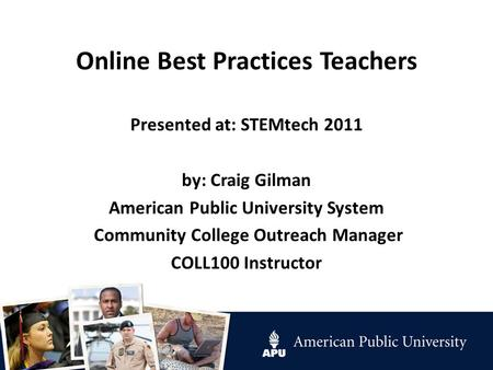 Online Best Practices Teachers Presented at: STEMtech 2011 by: Craig Gilman American Public University System Community College Outreach Manager COLL100.