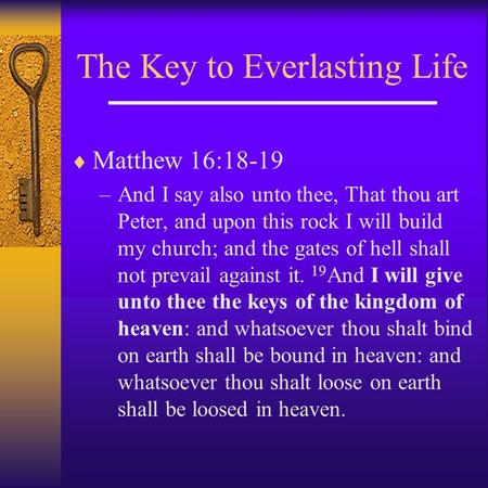 The Key to Everlasting Life  Matthew 16:18-19 –And I say also unto thee, That thou art Peter, and upon this rock I will build my church; and the gates.