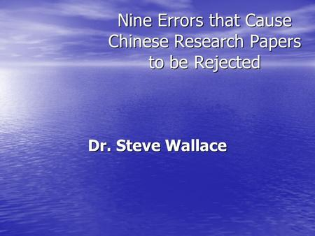 Nine Errors that Cause Chinese Research Papers to be Rejected Dr. Steve Wallace.