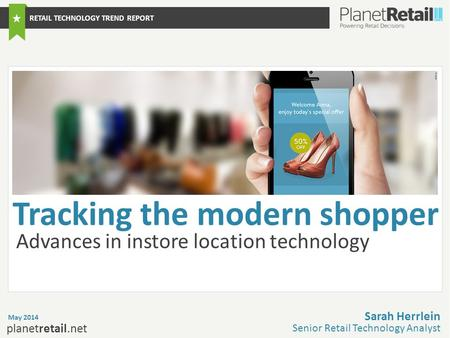 1 planetretail.net Advances in instore location technology May 2014 Sarah Herrlein Senior Retail Technology Analyst RETAIL TECHNOLOGY TREND REPORT Tracking.