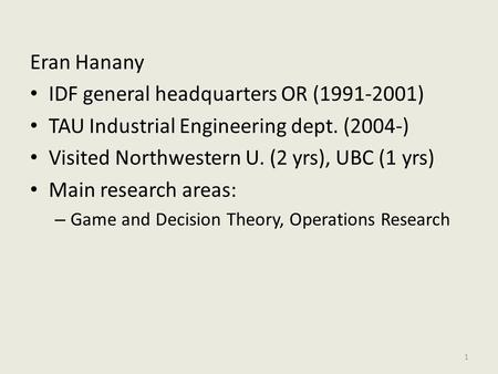 Eran Hanany IDF general headquarters OR (1991-2001) TAU Industrial Engineering dept. (2004-) Visited Northwestern U. (2 yrs), UBC (1 yrs) Main research.