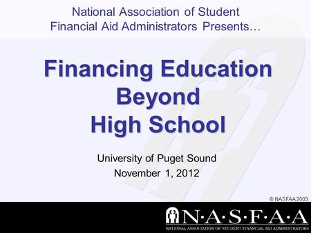 National Association of Student Financial Aid Administrators Presents… © NASFAA 2003 Financing Education Beyond High School University of Puget Sound November.