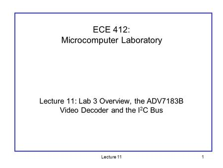 Lecture 111 Lecture 11: Lab 3 Overview, the ADV7183B Video Decoder and the I 2 C Bus ECE 412: Microcomputer Laboratory.