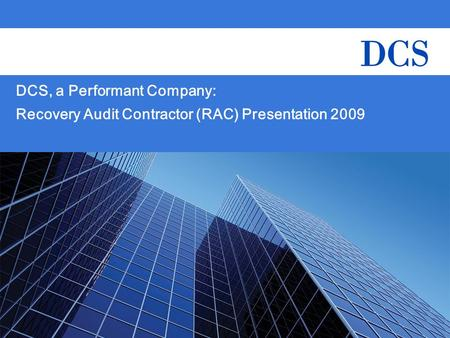 CMS – DCS RAC Presentation 1 DCS, a Performant Company: Recovery Audit Contractor (RAC) Presentation 2009.