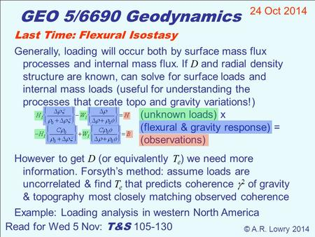 GEO 5/6690 Geodynamics 24 Oct 2014 © A.R. Lowry 2014 Read for Wed 5 Nov: T&S 105-130 Last Time: Flexural Isostasy Generally, loading will occur both by.