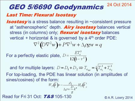 GEO 5/6690 Geodynamics 24 Oct 2014 © A.R. Lowry 2014 Read for Fri 31 Oct: T&S 105-130 Last Time: Flexural Isostasy Isostasy is a stress balance resulting.