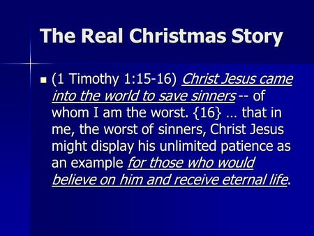 The Real Christmas Story (1 Timothy 1:15-16) Christ Jesus came into the world to save sinners -- of whom I am the worst. {16} … that in me, the worst of.