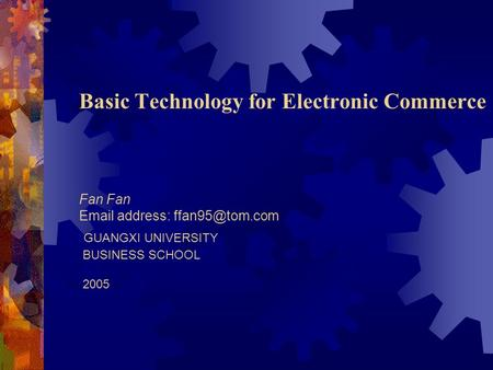 Basic Technology for Electronic Commerce Fan Fan  address: GUANGXI UNIVERSITY BUSINESS SCHOOL 2005.