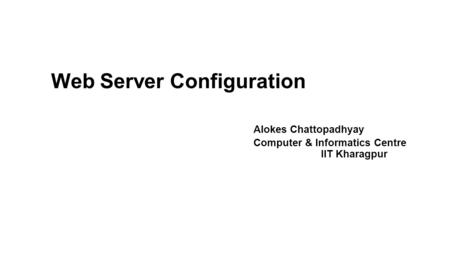 Web Server Configuration Alokes Chattopadhyay Computer & Informatics Centre IIT Kharagpur.