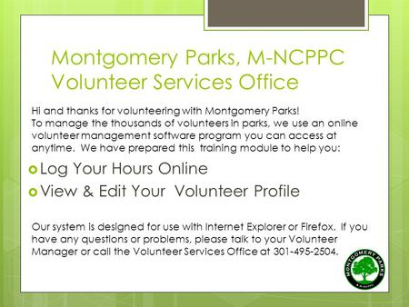 Montgomery Parks, M-NCPPC Volunteer Services Office  Log Your Hours Online  View & Edit Your Volunteer Profile Hi and thanks for volunteering with Montgomery.