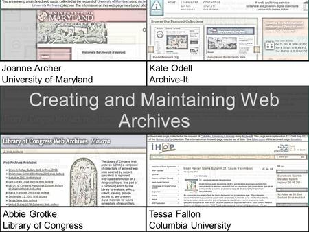 Joanne Archer University of Maryland Kate Odell Archive-It Abbie Grotke Library of Congress Tessa Fallon Columbia University Creating and Maintaining Web.