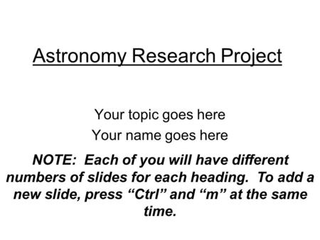 Astronomy Research Project Your topic goes here Your name goes here NOTE: Each of you will have different numbers of slides for each heading. To add a.