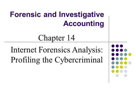 Forensic and Investigative Accounting Chapter 14 Internet Forensics Analysis: Profiling the Cybercriminal.