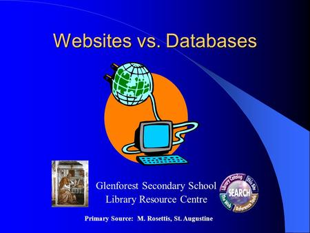 Websites vs. Databases Glenforest Secondary School Library Resource Centre Primary Source: M. Rosettis, St. Augustine.