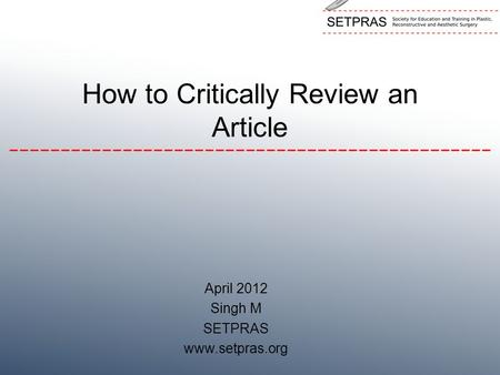 How to Critically Review an Article April 2012 Singh M SETPRAS www.setpras.org.