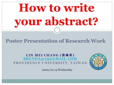 LIN MEI CHANG ( 張琳美 )  PROVIDENCE UNIVERSITY, TAIWAN How to write your abstract ? 2009/10/14 Wednesday Poster.