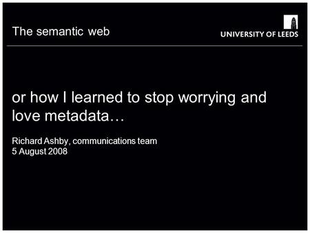 The semantic web or how I learned to stop worrying and love metadata… Richard Ashby, communications team 5 August 2008.
