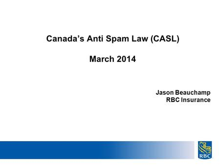 22 Canada's Anti Spam Law (CASL) March 2014 Jason Beauchamp RBC Insurance.
