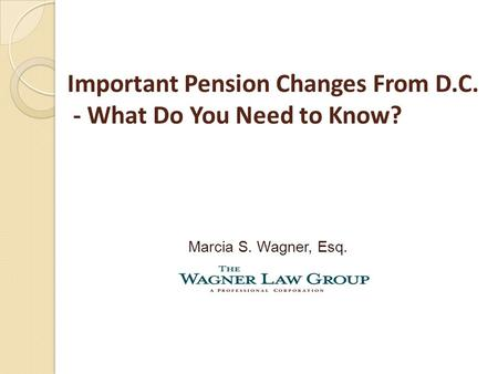 Important Pension Changes From D.C. - What Do You Need to Know? Marcia S. Wagner, Esq.