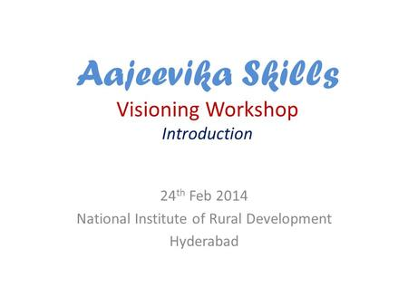Aajeevika Skills Visioning Workshop Introduction 24 th Feb 2014 National Institute of Rural Development Hyderabad.