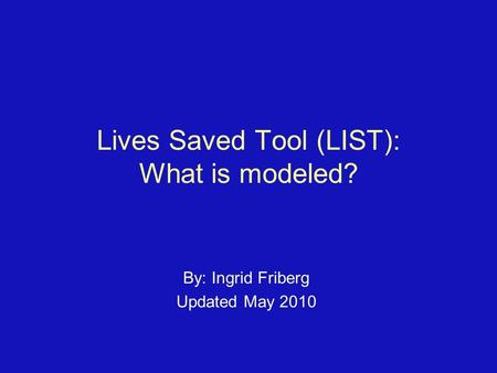 Lives Saved Tool (LIST): What is modeled? By: Ingrid Friberg Updated May 2010.