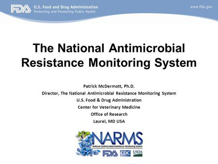 Patrick McDermott, Ph.D. Director, The National Antimicrobial Resistance Monitoring System U.S. Food & Drug Administration Center for Veterinary Medicine.
