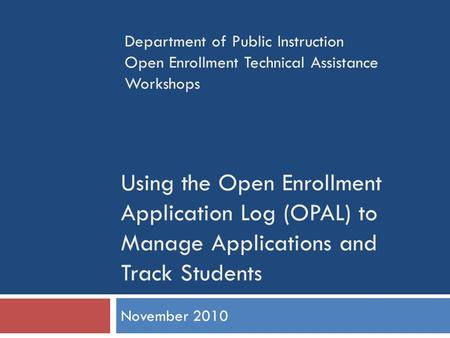 Using the Open Enrollment Application Log (OPAL) to Manage Applications and Track Students November 2010 Department of Public Instruction Open Enrollment.