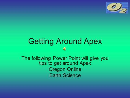 Getting Around Apex The following Power Point will give you tips to get around Apex Oregon Online Earth Science.