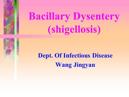 Bacillary Dysentery (shigellosis) Dept. Of Infectious Disease Wang Jingyan.