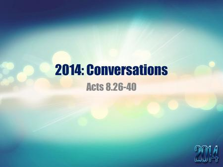 "2014: Conversations Acts 8.26-40. Acts 8:26-40 26 Now an angel of the Lord said to Philip, ""Rise and go toward the south to the road that goes down."