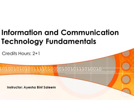 Information and Communication Technology Fundamentals Credits Hours: 2+1 Instructor: Ayesha Bint Saleem.