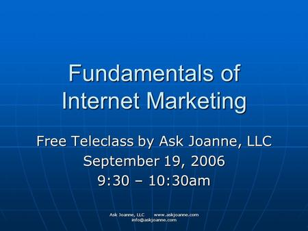 Ask Joanne, LLC  Fundamentals of Internet Marketing Free Teleclass by Ask Joanne, LLC September 19, 2006 9:30 – 10:30am.