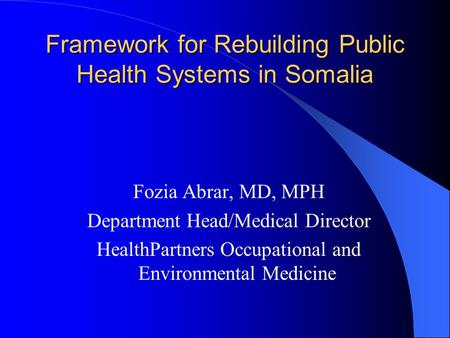 Framework for Rebuilding Public Health Systems in Somalia Fozia Abrar, MD, MPH Department Head/Medical Director HealthPartners Occupational and Environmental.