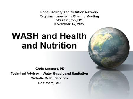 1 Food Security and Nutrition Network Regional Knowledge Sharing Meeting Washington, DC November 15, 2012 WASH and Health and Nutrition Chris Seremet,