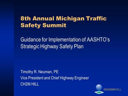 8th Annual Michigan Traffic Safety Summit Guidance for Implementation of AASHTO's Strategic Highway Safety Plan Timothy R. Neuman, PE Vice President and.