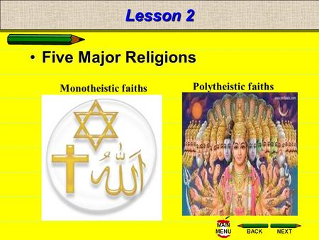 NEXTBACK MAIN MENU Lesson 2 Five Major Religions Monotheistic faiths Polytheistic faiths.