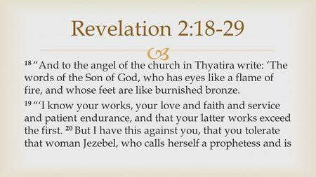 " 18 ""And to the angel of the church in Thyatira write: 'The words of the Son of God, who has eyes like a flame of fire, and whose feet are like burnished."