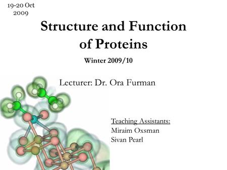 Structure and Function of Proteins Lecturer: Dr. Ora Furman 19-20 Oct 2009 Winter 2009/10 Teaching Assistants: Miraim Oxsman Sivan Pearl.