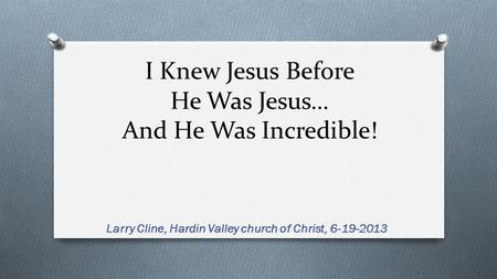 I Knew Jesus Before He Was Jesus… And He Was Incredible! Larry Cline, Hardin Valley church of Christ, 6-19-2013.