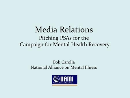 Media Relations Pitching PSAs for the Campaign for Mental Health Recovery Bob Carolla National Alliance on Mental Illness.