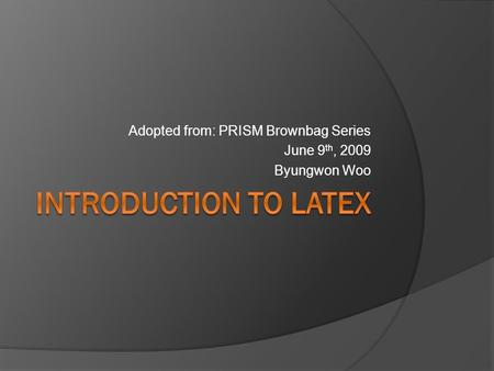 Adopted from: PRISM Brownbag Series June 9 th, 2009 Byungwon Woo.