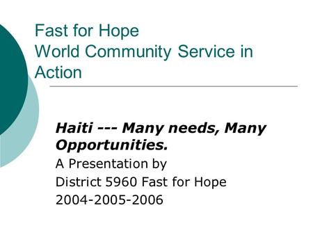 Fast for Hope World Community Service in Action Haiti --- Many needs, Many Opportunities. A Presentation by District 5960 Fast for Hope 2004-2005-2006.