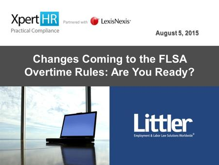 Changes Coming to the FLSA Overtime Rules: Are You Ready? August 5, 2015.