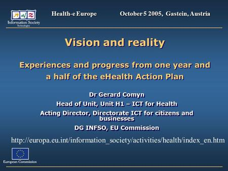 Vision and reality Experiences and progress from one year and a half of the eHealth Action Plan Dr Gerard Comyn Head of Unit, Unit H1 – ICT for Health.