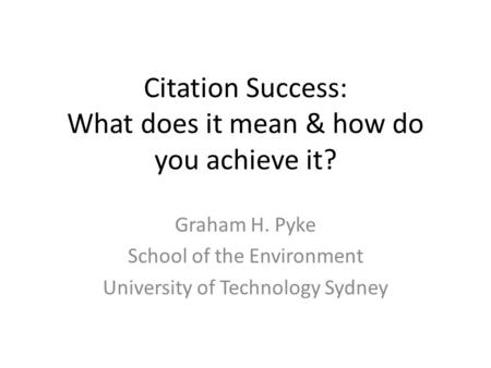 Citation Success: What does it mean & how do you achieve it? Graham H. Pyke School of the Environment University of Technology Sydney.